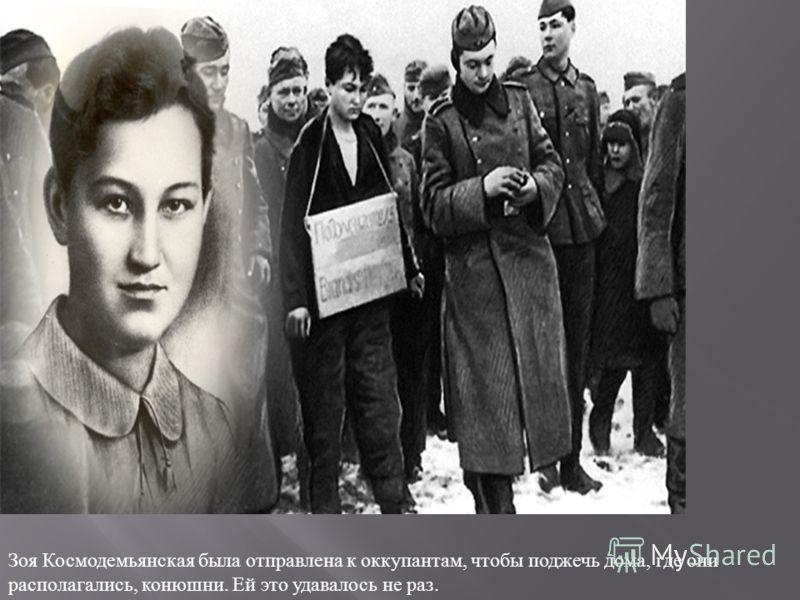 Зоя Космодемьянская была отправлена к оккупантам, чтобы поджечь дома, где они располагались, конюшни. Ей это удавалось не раз.