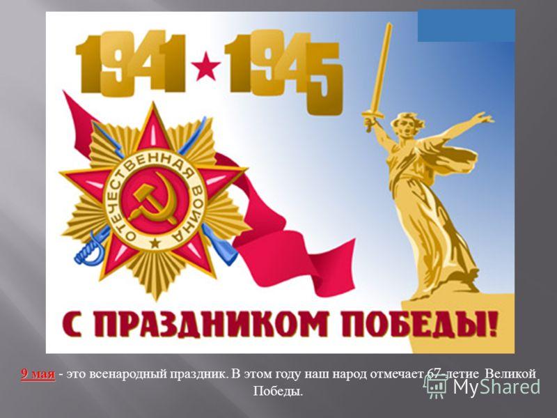9 мая 9 мая - это всенародный праздник. В этом году наш народ отмечает 67- летие Великой Победы.