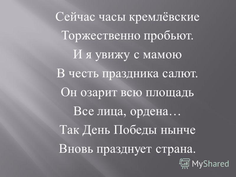 Сейчас часы кремлёвские Торжественно пробьют. И я увижу с мамою В честь праздника салют. Он озарит всю площадь Все лица, ордена … Так День Победы нынче Вновь празднует страна.
