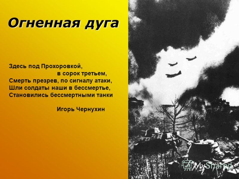 Огненная дуга Несмотря на серьезные поражения немецких войск к 1943 году фашистские стратеги не потеряли надежду одержать победу. Они организовали мощное наступление в районе Курска. 12 июля под Прохоровкой произошло самое крупное в войне танковое ср