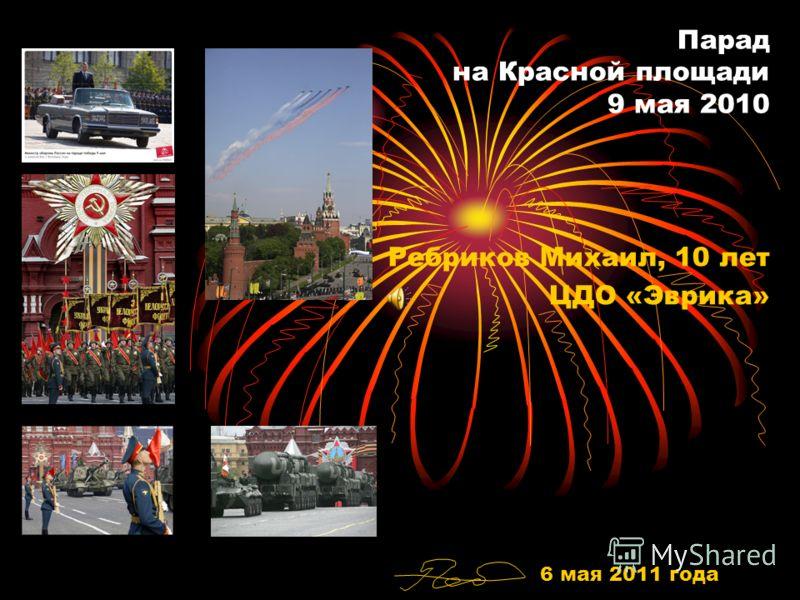 Парад на Красной площади 9 мая 2010 Ребриков Михаил, 10 лет ЦДО «Эврика» 6 мая 2011 года