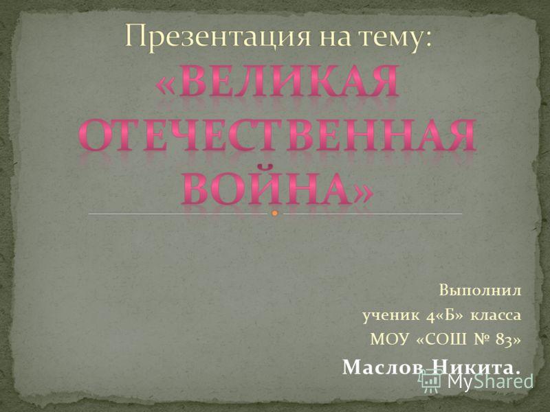 Выполнил ученик 4«Б» класса МОУ «СОШ 83» Маслов Никита.