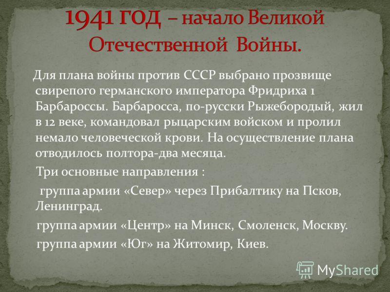 Для плана войны против СССР выбрано прозвище свирепого германского императора Фридриха 1 Барбароссы. Барбаросса, по-русски Рыжебородый, жил в 12 веке, командовал рыцарским войском и пролил немало человеческой крови. На осуществление плана отводилось