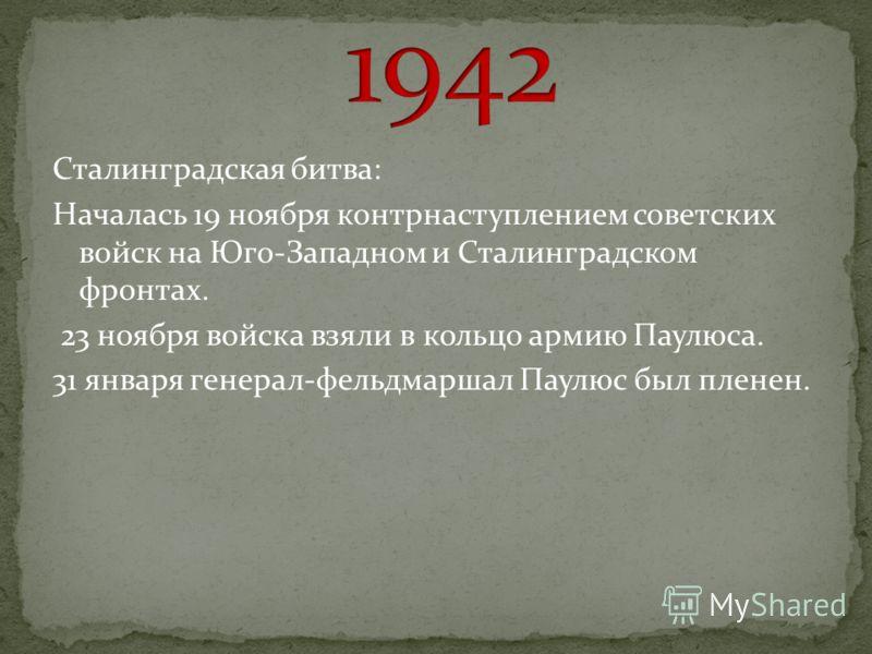 Сталинградская битва: Началась 19 ноября контрнаступлением советских войск на Юго-Западном и Сталинградском фронтах. 23 ноября войска взяли в кольцо армию Паулюса. 31 января генерал-фельдмаршал Паулюс был пленен.