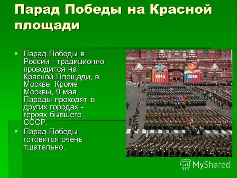 Парад Победы на Красной площади Парад Победы в России - традиционно проводится на Красной Площади, в Москве. Кроме Москвы, 9 мая Парады проходят в других городах - героях бывшего СССР. Парад Победы в России - традиционно проводится на Красной Площади