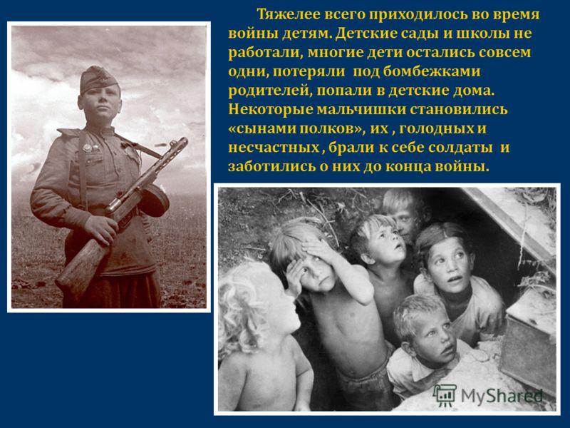 Тяжелее всего приходилось во время войны детям. Детские сады и школы не работали, многие дети остались совсем одни, потеряли под бомбежками родителей, попали в детские дома. Некоторые мальчишки становились «сынами полков», их, голодных и несчастных,