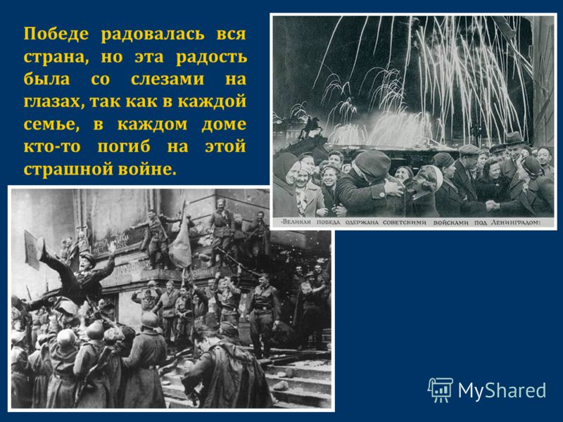 Победе радовалась вся страна, но эта радость была со слезами на глазах, так как в каждой семье, в каждом доме кто-то погиб на этой страшной войне.