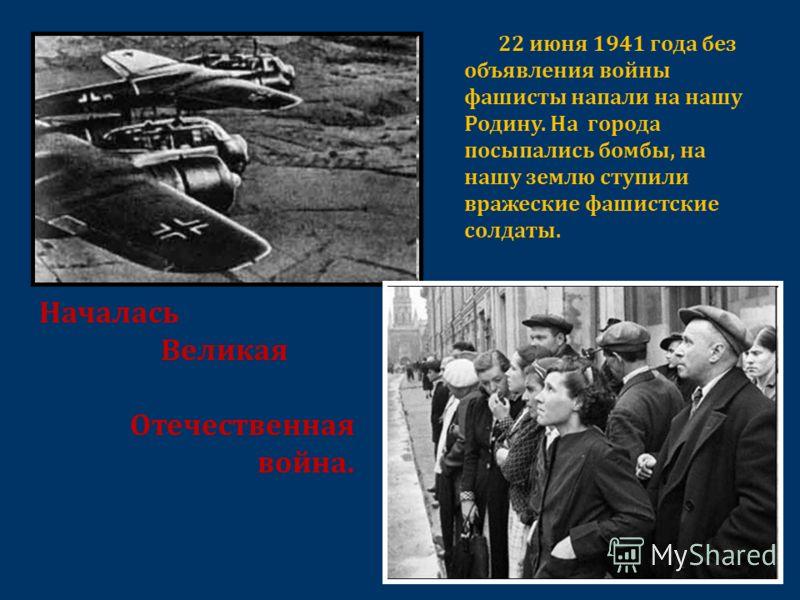 Началась Великая Отечественная война. 22 июня 1941 года без объявления войны фашисты напали на нашу Родину. На города посыпались бомбы, на нашу землю ступили вражеские фашистские солдаты.