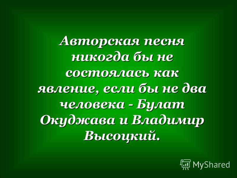 Авторская песня никогда бы не состоялась как явление, если бы не два человека - Булат Окуджава и Владимир Высоцкий.