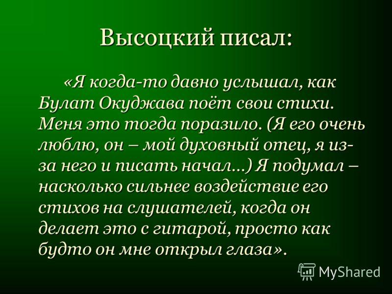 Высоцкий писал: «Я когда-то давно услышал, как Булат Окуджава поёт свои стихи. Меня это тогда поразило. (Я его очень люблю, он – мой духовный отец, я из- за него и писать начал…) Я подумал – насколько сильнее воздействие его стихов на слушателей, ког