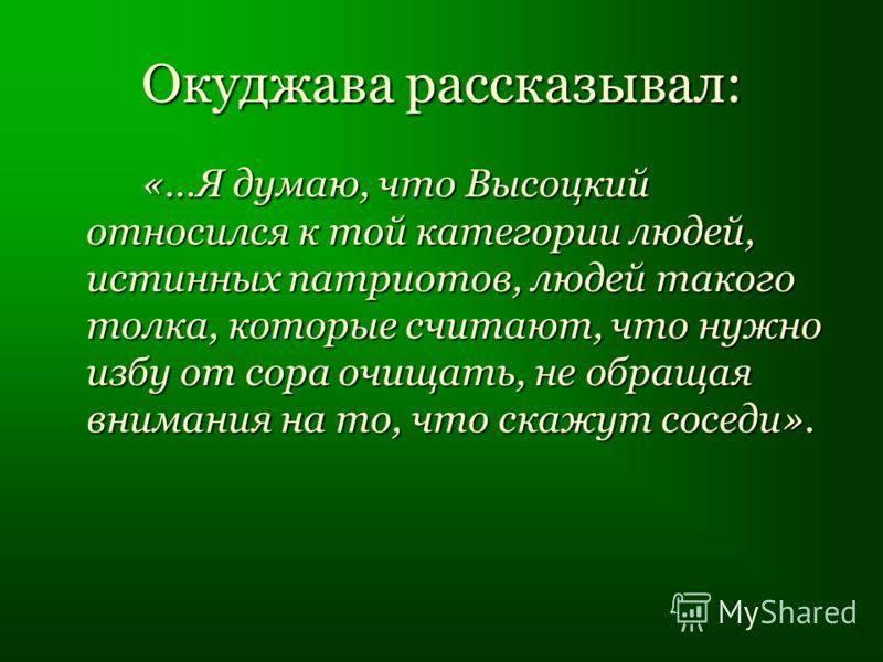 Окуджава рассказывал: «…Я думаю, что Высоцкий относился к той категории людей, истинных патриотов, людей такого толка, которые считают, что нужно избу от сора очищать, не обращая внимания на то, что скажут соседи».