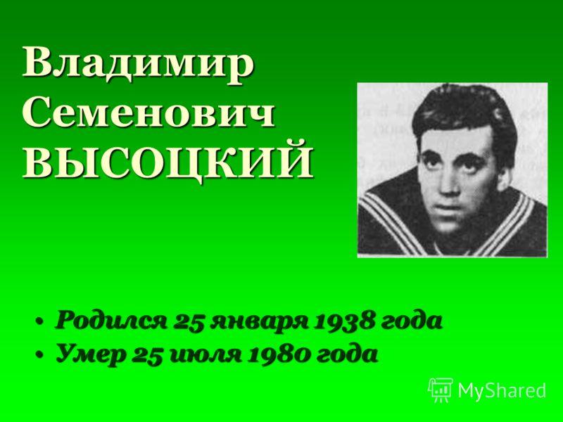 Владимир Семенович ВЫСОЦКИЙ Родился 25 января 1938 годаРодился 25 января 1938 года Умер 25 июля 1980 годаУмер 25 июля 1980 года