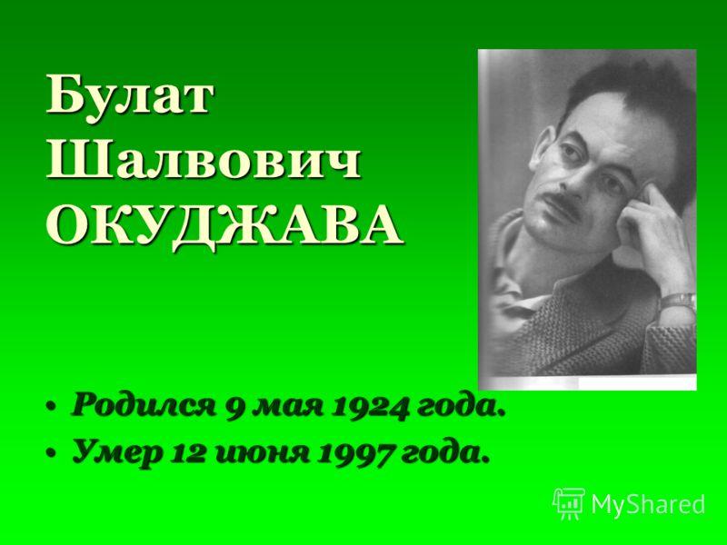 Булат Шалвович ОКУДЖАВА Родился 9 мая 1924 года.Родился 9 мая 1924 года. Умер 12 июня 1997 года.Умер 12 июня 1997 года.