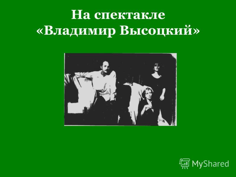 На спектакле «Владимир Высоцкий»
