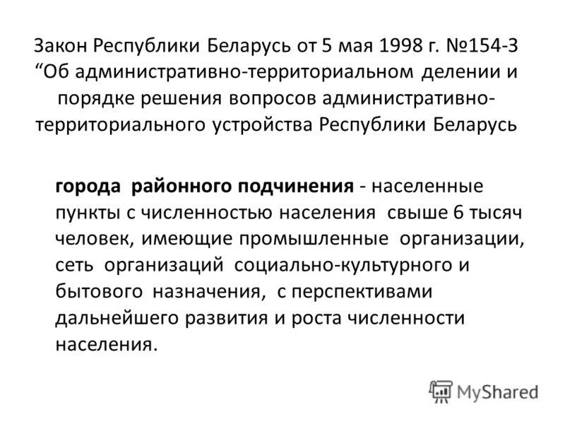 Закон Республики Беларусь от 5 мая 1998 г. 154-ЗОб административно-территориальном делении и порядке решения вопросов административно- территориального устройства Республики Беларусь города районного подчинения - населенные пункты с численностью насе