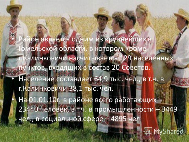 Район является одним из крупнейших в Гомельской области, в котором кроме г.Калинковичи насчитывается 129 населенных пунктов, входящих в состав 20 Советов. Население составляет 64,9 тыс. чел., в т.ч. в г.Калинковичи 38,1 тыс. чел. На 01.01.10г. в райо