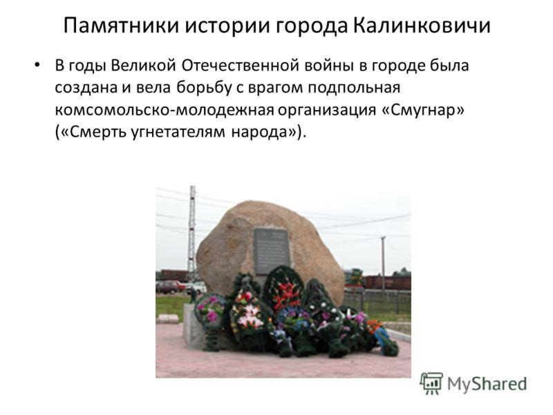 Памятники истории города Калинковичи В годы Великой Отечественной войны в городе была создана и вела борьбу с врагом подпольная комсомольско-молодежная организация «Смугнар» («Смерть угнетателям народа»).