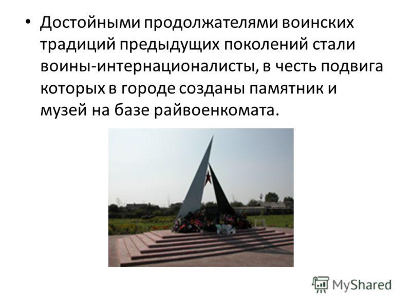 Достойными продолжателями воинских традиций предыдущих поколений стали воины-интернационалисты, в честь подвига которых в городе созданы памятник и музей на базе райвоенкомата.