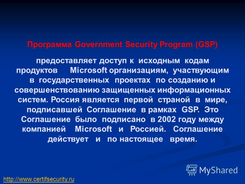 Программа Government Security Program (GSP) предоставляет доступ к исходным кодам продуктов Microsoft организациям, участвующим в государственных проектах по созданию и совершенствованию защищенных информационных систем. Россия является первой страно