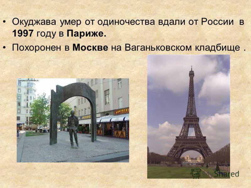 Окуджава умер от одиночества вдали от России в 1997 году в Париже. Похоронен в Москве на Ваганьковском кладбище.