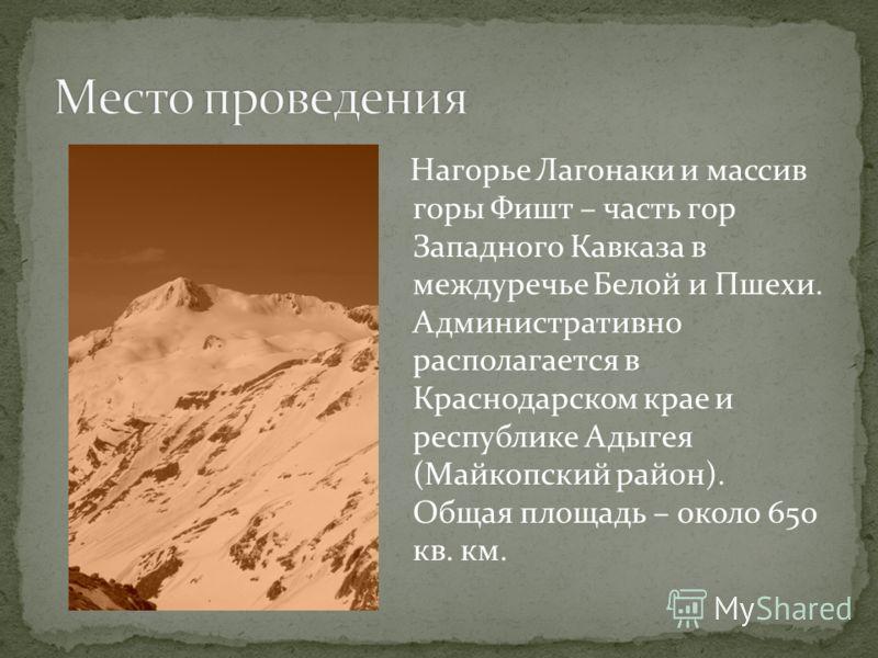 Нагорье Лагонаки и массив горы Фишт – часть гор Западного Кавказа в междуречье Белой и Пшехи. Административно располагается в Краснодарском крае и республике Адыгея (Майкопский район). Общая площадь – около 650 кв. км.