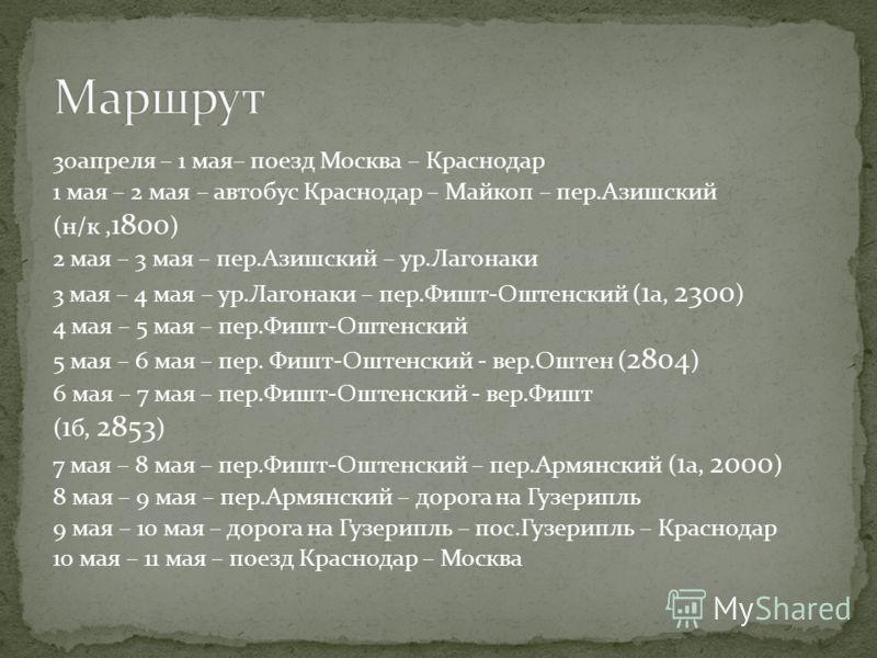 30апреля – 1 мая– поезд Москва – Краснодар 1 мая – 2 мая – автобус Краснодар – Майкоп – пер.Азишский (н/к, 1800 ) 2 мая – 3 мая – пер.Азишский – ур.Лагонаки 3 мая – 4 мая – ур.Лагонаки – пер.Фишт-Оштенский ( 1 а, 2300 ) 4 мая – 5 мая – пер.Фишт-Оштен