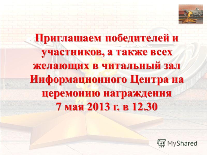 Приглашаем победителей и участников, а также всех желающих в читальный зал Информационного Центра на церемонию награждения 7 мая 2013 г. в 12.30