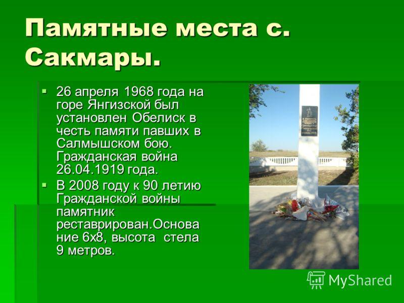 Памятные места с. Сакмары. 26 апреля 1968 года на горе Янгизской был установлен Обелиск в честь памяти павших в Салмышском бою. Гражданская война 26.04.1919 года. 26 апреля 1968 года на горе Янгизской был установлен Обелиск в честь памяти павших в Са