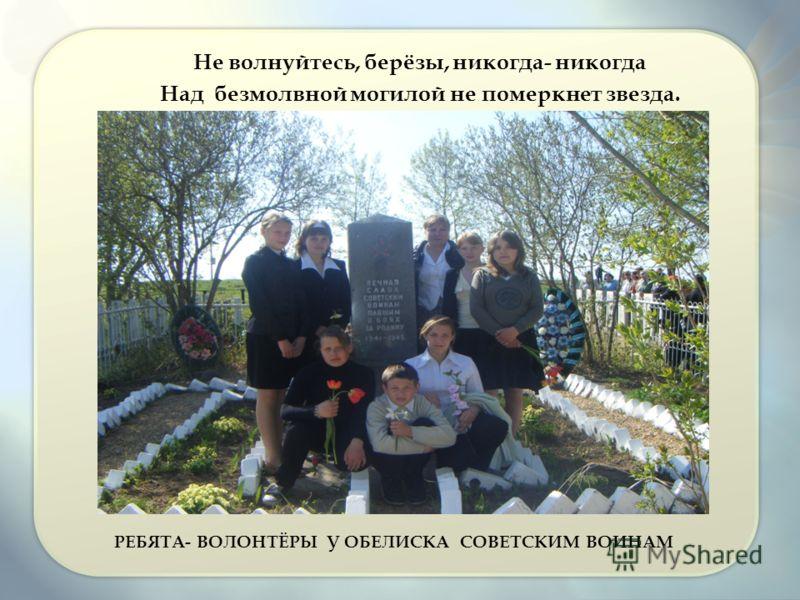 РЕБЯТА- ВОЛОНТЁРЫ У ОБЕЛИСКА СОВЕТСКИМ ВОИНАМ Не волнуйтесь, берёзы, никогда- никогда Над безмолвной могилой не померкнет звезда.