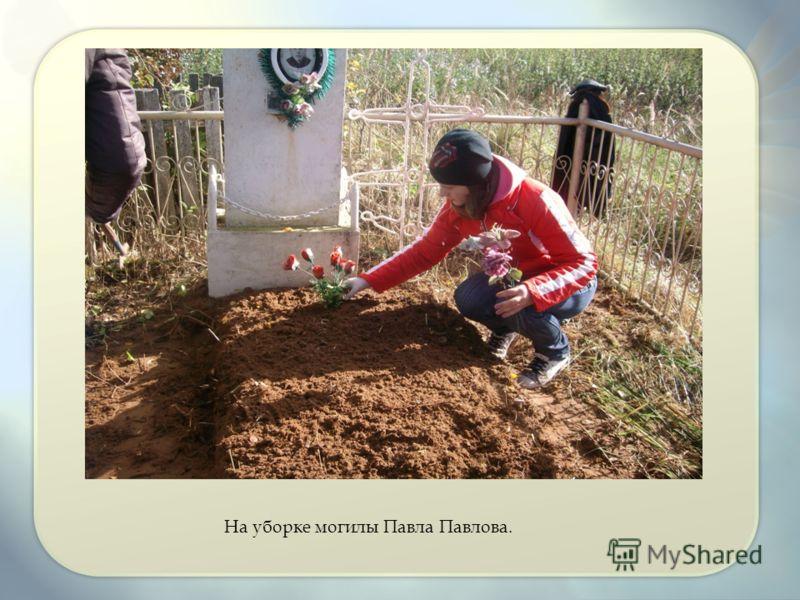 На уборке могилы Павла Павлова.