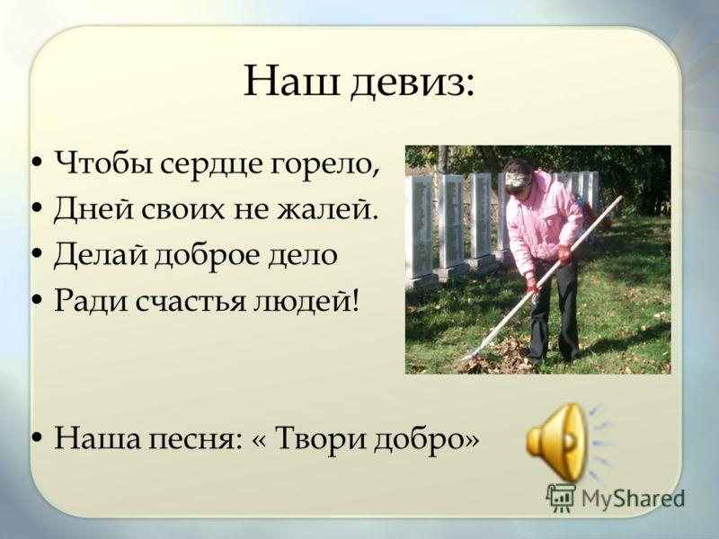 Наш девиз: Чтобы сердце горело, Дней своих не жалей. Делай доброе дело Ради счастья людей! Наша песня: « Твори добро»