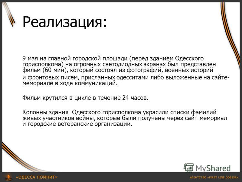 Реализация: 9 мая на главной городской площади (перед зданием Одесского горисполкома) на огромных светодиодных экранах был представлен фильм (60 мин), который состоял из фотографий, военных историй и фронтовых писем, присланных одесситами либо выложе
