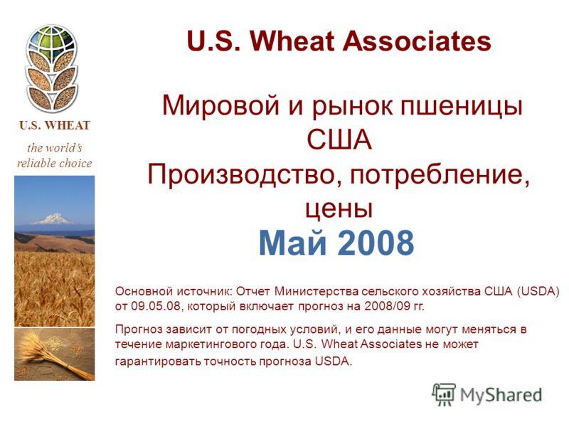 U.S. WHEAT the worlds reliable choice U.S. Wheat Associates Мировой и рынок пшеницы США Производство, потребление, цены Май 2008 Основной источник: Отчет Министерства сельского хозяйства США (USDA) от 09.05.08, который включает прогноз на 2008/09 гг.