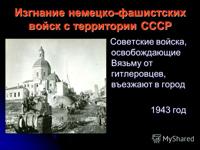 Изгнание немецко-фашистских войск с территории СССР Советские войска, освобождающие Вязьму от гитлеровцев, въезжают в город Советские войска, освобождающие Вязьму от гитлеровцев, въезжают в город 1943 год 1943 год