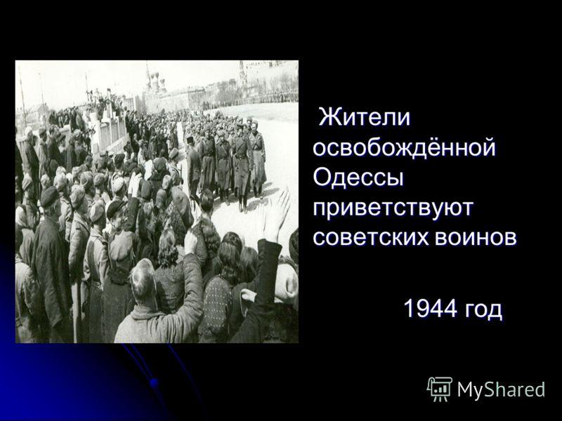 Жители освобождённой Одессы приветствуют советских воинов Жители освобождённой Одессы приветствуют советских воинов 1944 год 1944 год