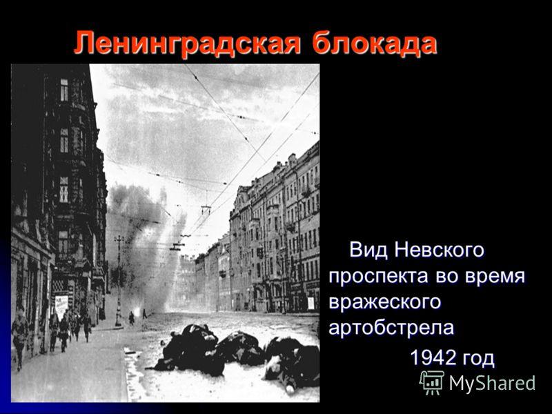 Ленинградская блокада Вид Невского проспекта во время вражеского артобстрела Вид Невского проспекта во время вражеского артобстрела 1942 год 1942 год