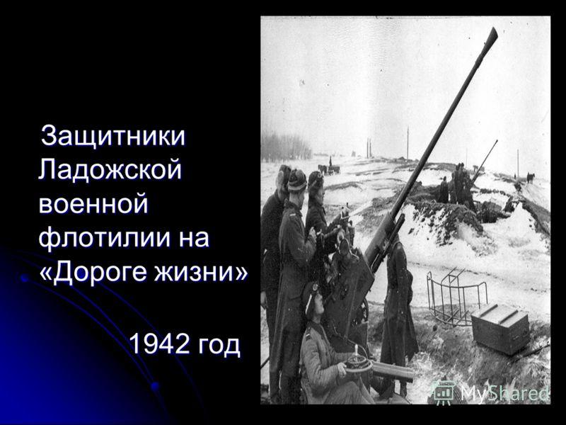 Защитники Ладожской военной флотилии на «Дороге жизни» Защитники Ладожской военной флотилии на «Дороге жизни» 1942 год 1942 год