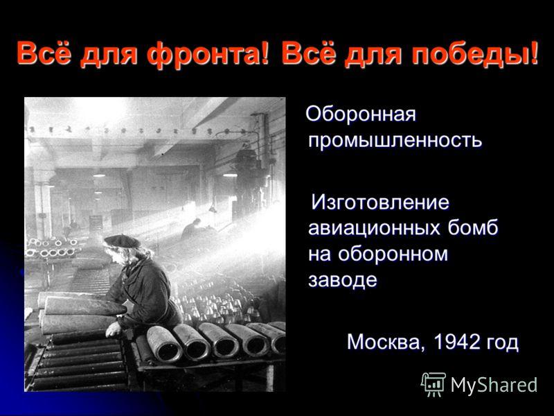 Всё для фронта! Всё для победы! Оборонная промышленность Оборонная промышленность Изготовление авиационных бомб на оборонном заводе Изготовление авиационных бомб на оборонном заводе Москва, 1942 год Москва, 1942 год