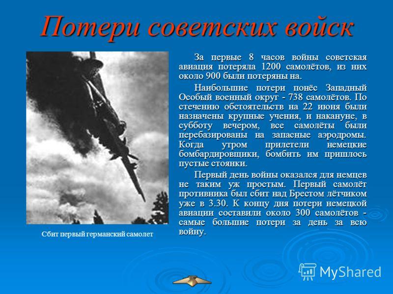 Потери советских войск За первые 8 часов войны советская авиация потеряла 1200 самолётов, из них около 900 были потеряны на. Наибольшие потери понёс Западный Особый военный округ - 738 самолётов. По стечению обстоятельств на 22 июня были назначены кр