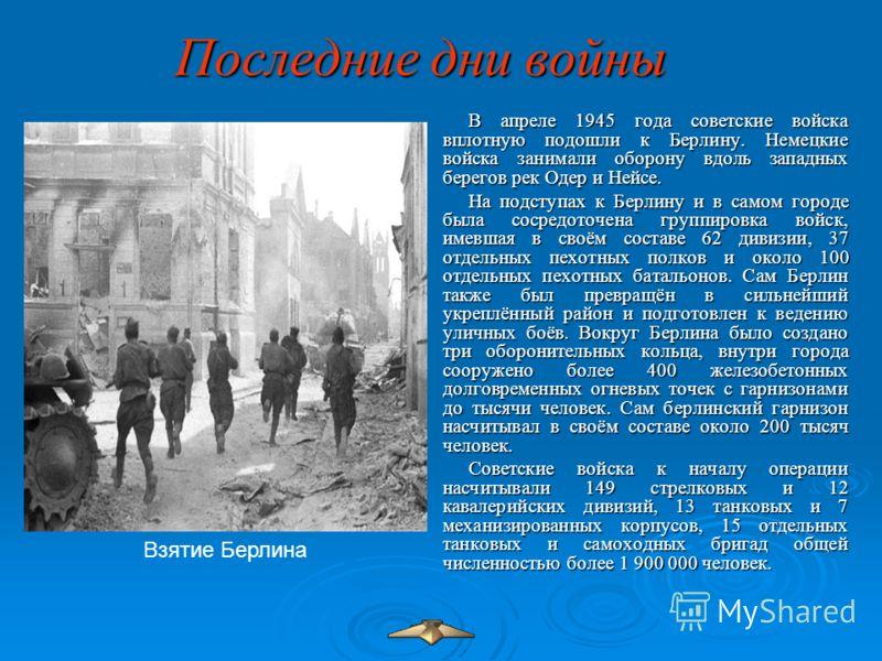 Последние дни войны В апреле 1945 года советские войска вплотную подошли к Берлину. Немецкие войска занимали оборону вдоль западных берегов рек Одер и Нейсе. На подступах к Берлину и в самом городе была сосредоточена группировка войск, имевшая в своё
