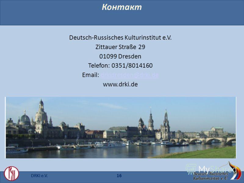DRKI e.V.16DRKI e.V. Контакт Deutsch-Russisches Kulturinstitut e.V. Zittauer Straße 29 01099 Dresden Telefon: 0351/8014160 Email: drkidresden@drki.dedrkidresden@drki.de www.drki.de