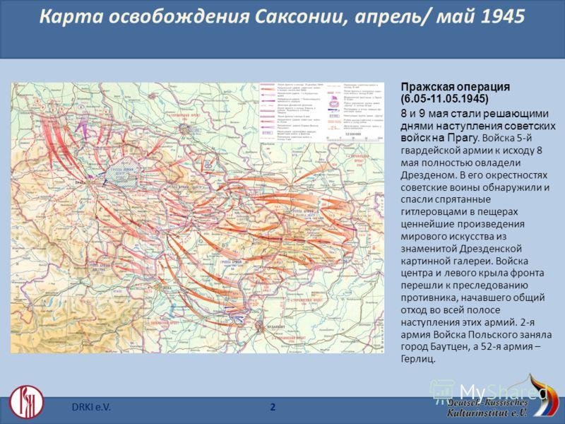 DRKI e.V.2 Карта освобождения Саксонии, апрель/ май 1945 Пражская операция (6.05-11.05.1945) 8 и 9 мая стали решающими днями наступления советских войск на Прагу. Войска 5-й гвардейской армии к исходу 8 мая полностью овладели Дрезденом. В его окрестн
