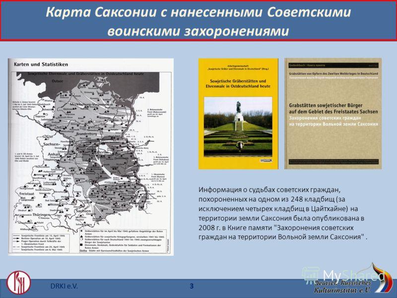 DRKI e.V.3 Карта Саксонии с нанесенными Советскими воинскими захоронениями Информация о судьбах советских граждан, похороненных на одном из 248 кладбищ (за исключением четырех кладбищ в Цайтхайне) на территории земли Саксония былa опубликованa в 2008