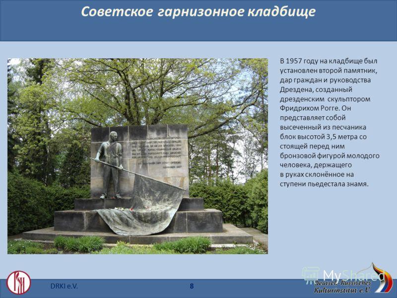 DRKI e.V. Советское гарнизонное кладбище В 1957 году на кладбище был установлен второй памятник, дар граждан и руководства Дрездена, созданный дрезденским скульптором Фридрихом Рогге. Он представляет собой высеченный из песчаника блок высотой 3,5 мет