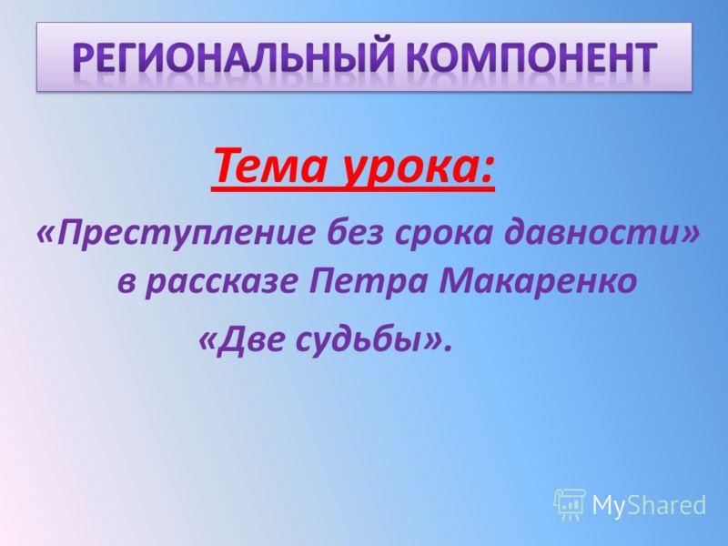 Тема урока: «Преступление без срока давности» в рассказе Петра Макаренко «Две судьбы».