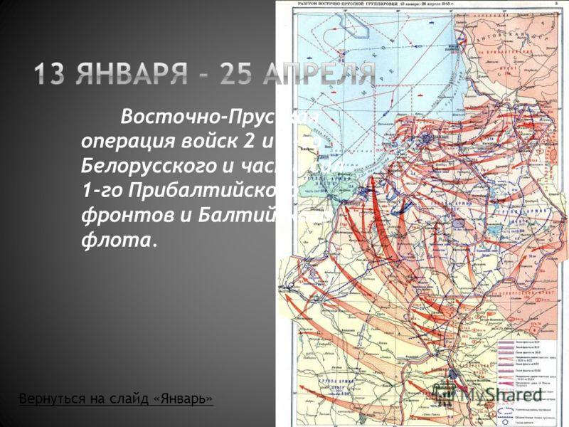Восточно-Прусская операция войск 2 и 3-го Белорусского и части сил 1-го Прибалтийского фронтов и Балтийского флота. Вернуться на слайд «Январь»