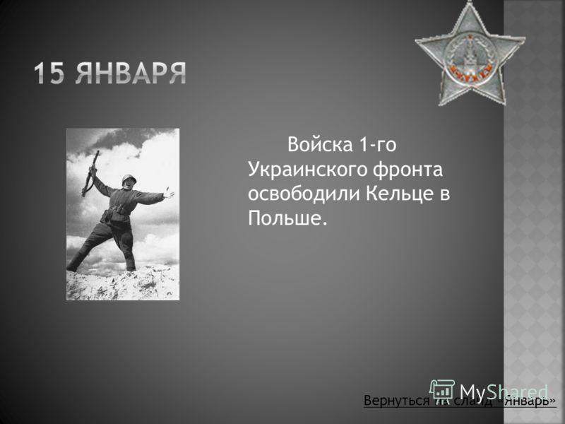 Войска 1-го Украинского фронта освободили Кельце в Польше. Вернуться на слайд «Январь»