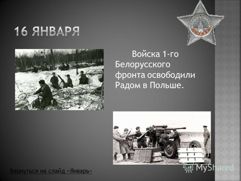 Войска 1-го Белорусского фронта освободили Радом в Польше. Вернуться на слайд «Январь»
