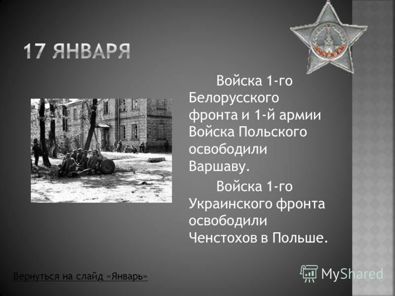 Войска 1-го Белорусского фронта и 1-й армии Войска Польского освободили Варшаву. Войска 1-го Украинского фронта освободили Ченстохов в Польше. Вернуться на слайд «Январь»