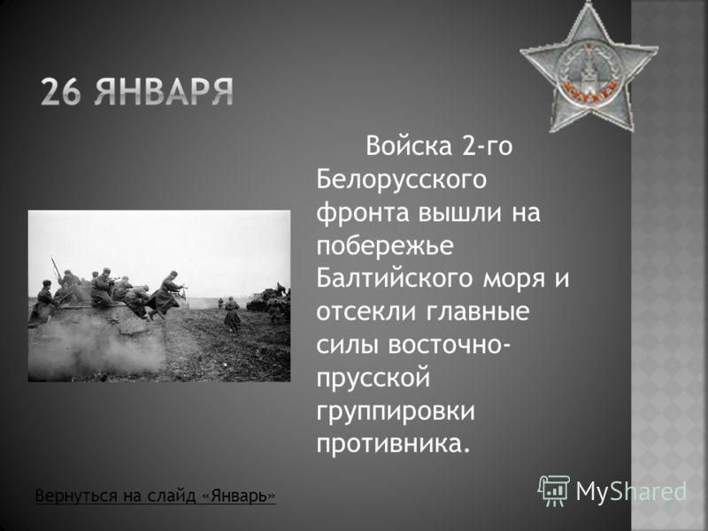 Войска 2-го Белорусского фронта вышли на побережье Балтийского моря и отсекли главные силы восточно- прусской группировки противника. Вернуться на слайд «Январь»